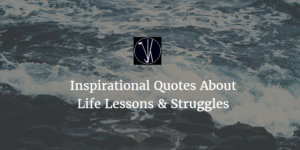 Best 40 Inspirational Quotes About Life Lessons & Struggles